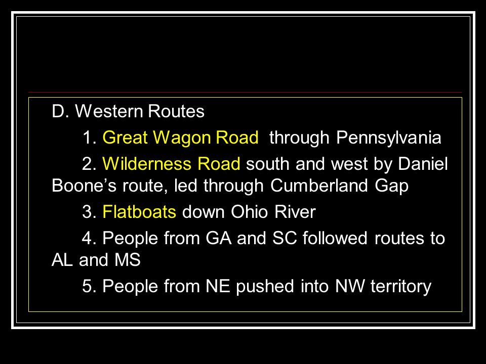 D. Western Routes 1. Great Wagon Road through Pennsylvania 2. Wilderness Road south and west by Daniel Boone's route, led through Cumberland Gap 3. Fl
