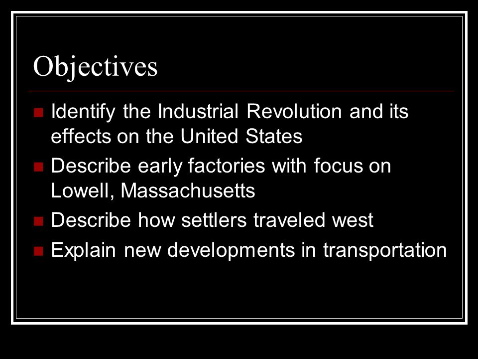 Objectives Identify the Industrial Revolution and its effects on the United States Describe early factories with focus on Lowell, Massachusetts Descri