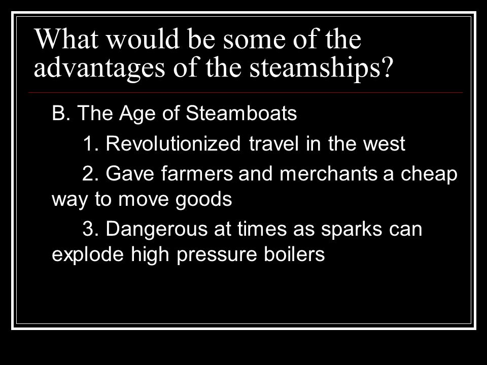 What would be some of the advantages of the steamships? B. The Age of Steamboats 1. Revolutionized travel in the west 2. Gave farmers and merchants a
