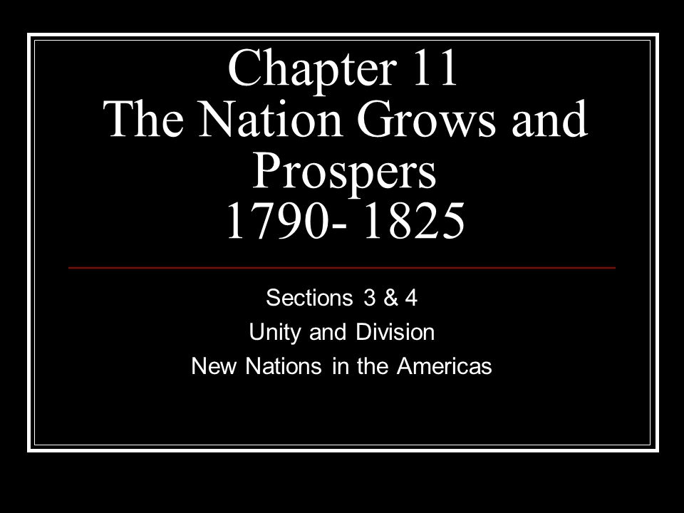 Chapter 11 The Nation Grows and Prospers 1790- 1825 Sections 3 & 4 Unity and Division New Nations in the Americas