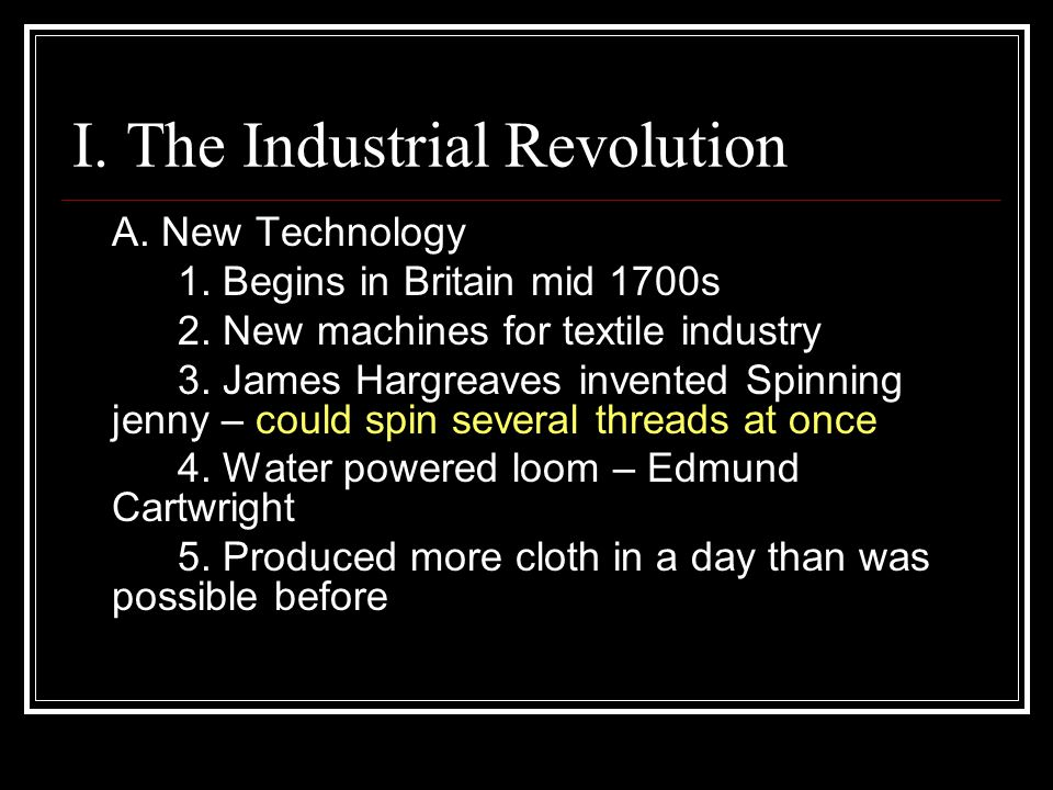 I. The Industrial Revolution A. New Technology 1. Begins in Britain mid 1700s 2. New machines for textile industry 3. James Hargreaves invented Spinni