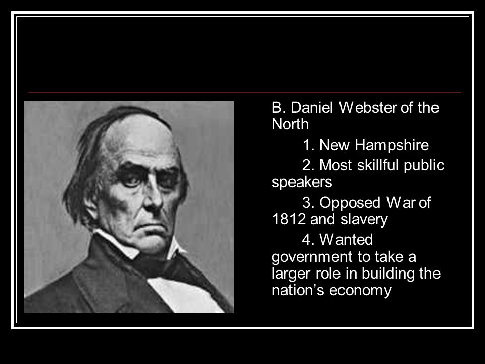 B. Daniel Webster of the North 1. New Hampshire 2. Most skillful public speakers 3. Opposed War of 1812 and slavery 4. Wanted government to take a lar
