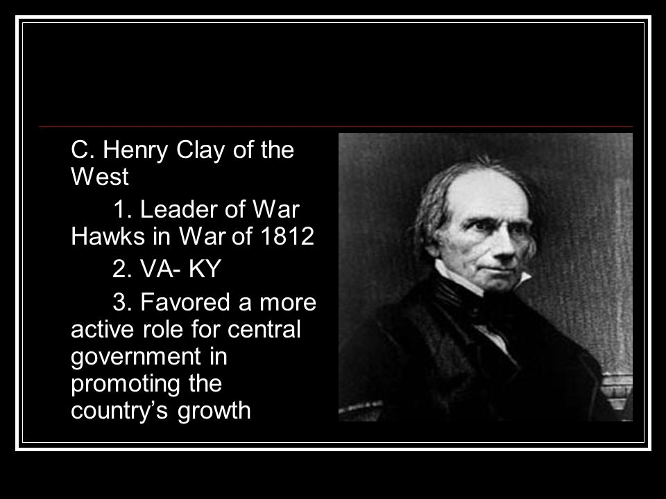 C. Henry Clay of the West 1. Leader of War Hawks in War of 1812 2. VA- KY 3. Favored a more active role for central government in promoting the countr