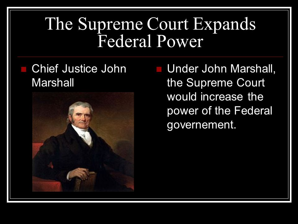 The Supreme Court Expands Federal Power Chief Justice John Marshall Under John Marshall, the Supreme Court would increase the power of the Federal gov