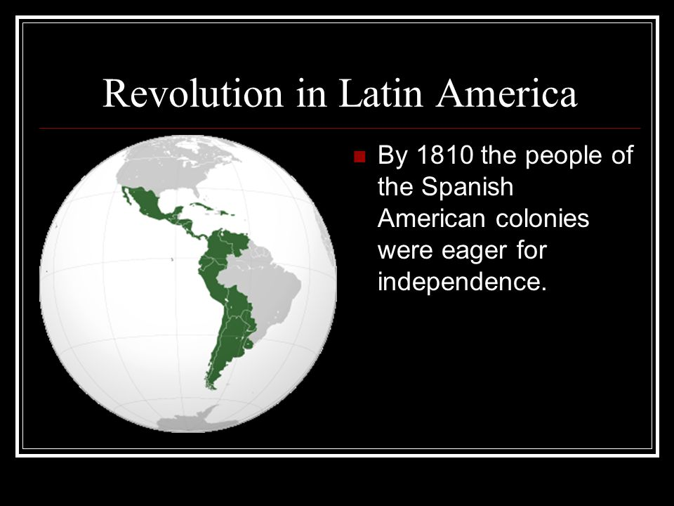 Revolution in Latin America By 1810 the people of the Spanish American colonies were eager for independence.
