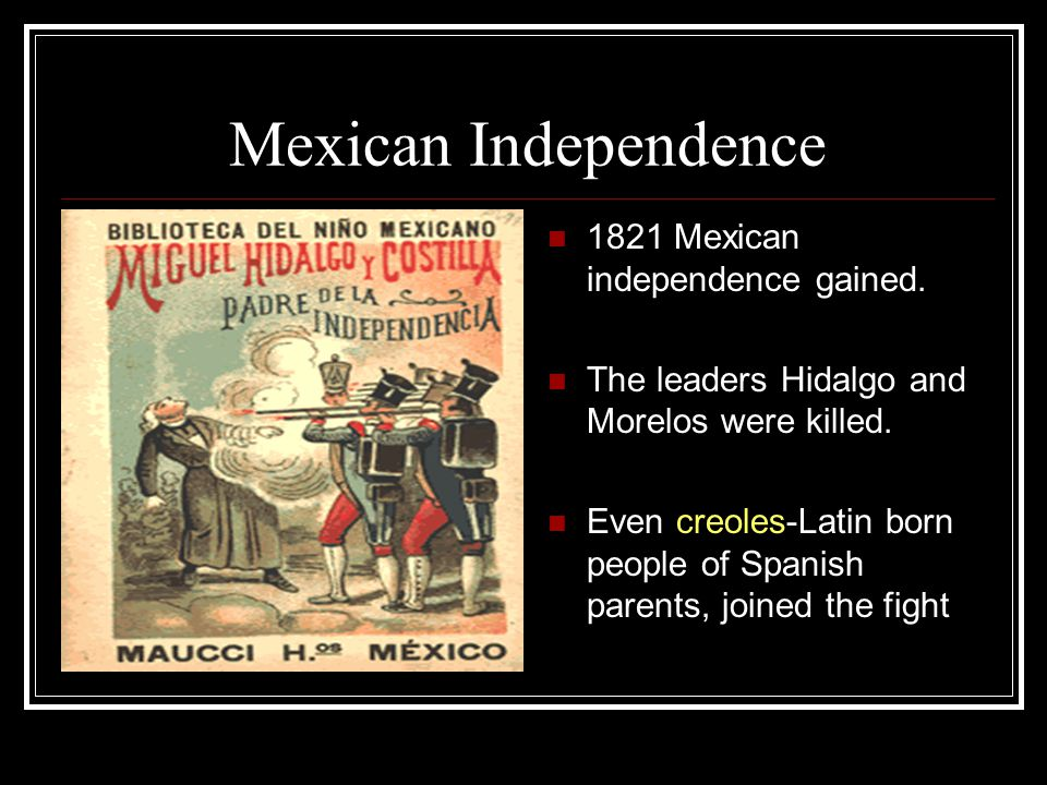 Mexican Independence 1821 Mexican independence gained. The leaders Hidalgo and Morelos were killed. Even creoles-Latin born people of Spanish parents,