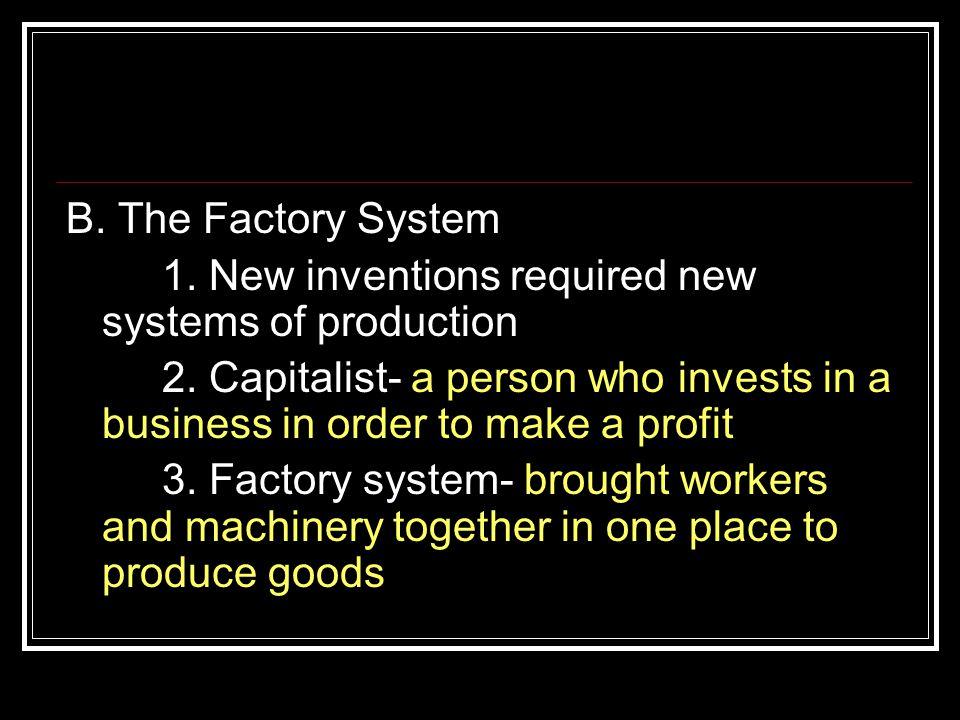 B. The Factory System 1. New inventions required new systems of production 2. Capitalist- a person who invests in a business in order to make a profit