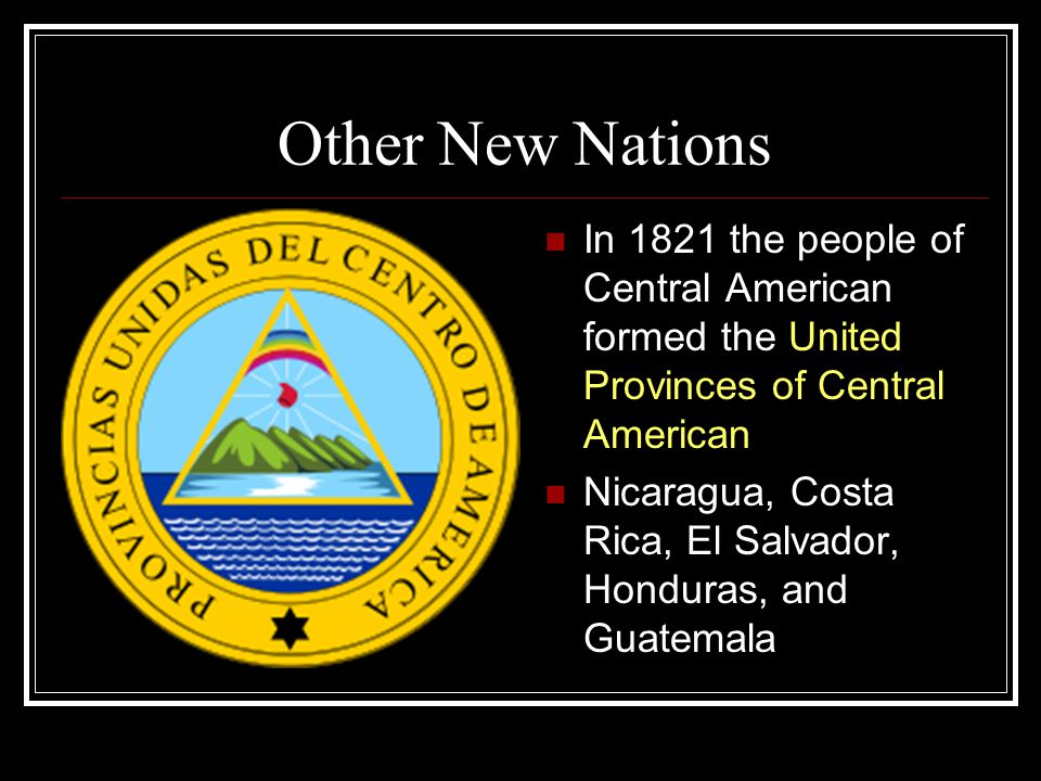 Other New Nations In 1821 the people of Central American formed the United Provinces of Central American Nicaragua, Costa Rica, El Salvador, Honduras,