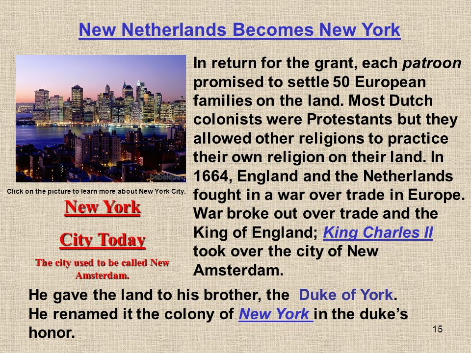 15 New Netherlands Becomes New York In return for the grant, each patroon promised to settle 50 European families on the land. Most Dutch colonists we
