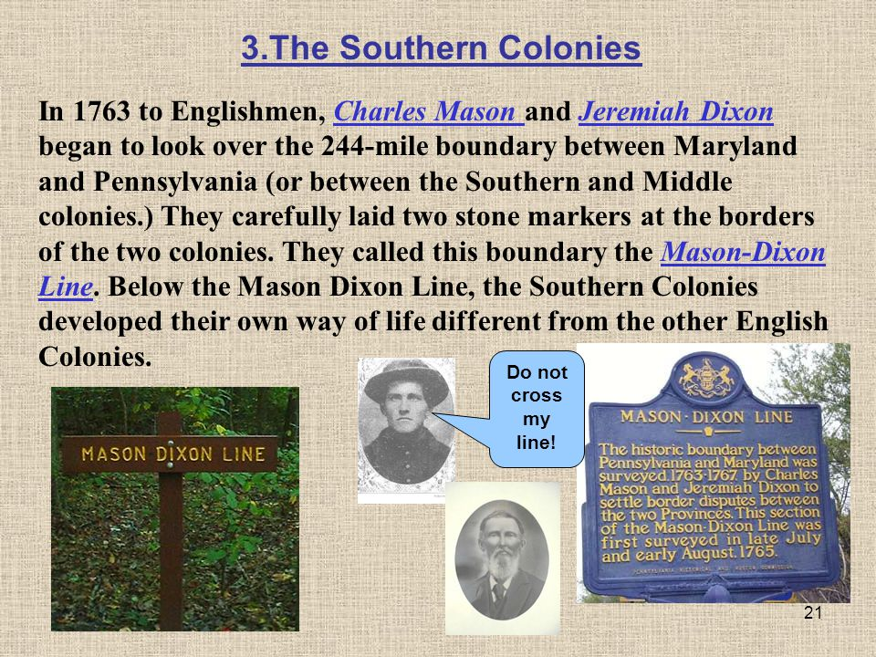 21 In 1763 to Englishmen, Charles Mason and Jeremiah Dixon began to look over the 244-mile boundary between Maryland and Pennsylvania (or between the
