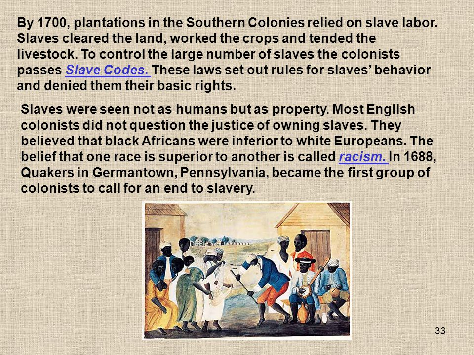 33 Slaves were seen not as humans but as property. Most English colonists did not question the justice of owning slaves. They believed that black Afri