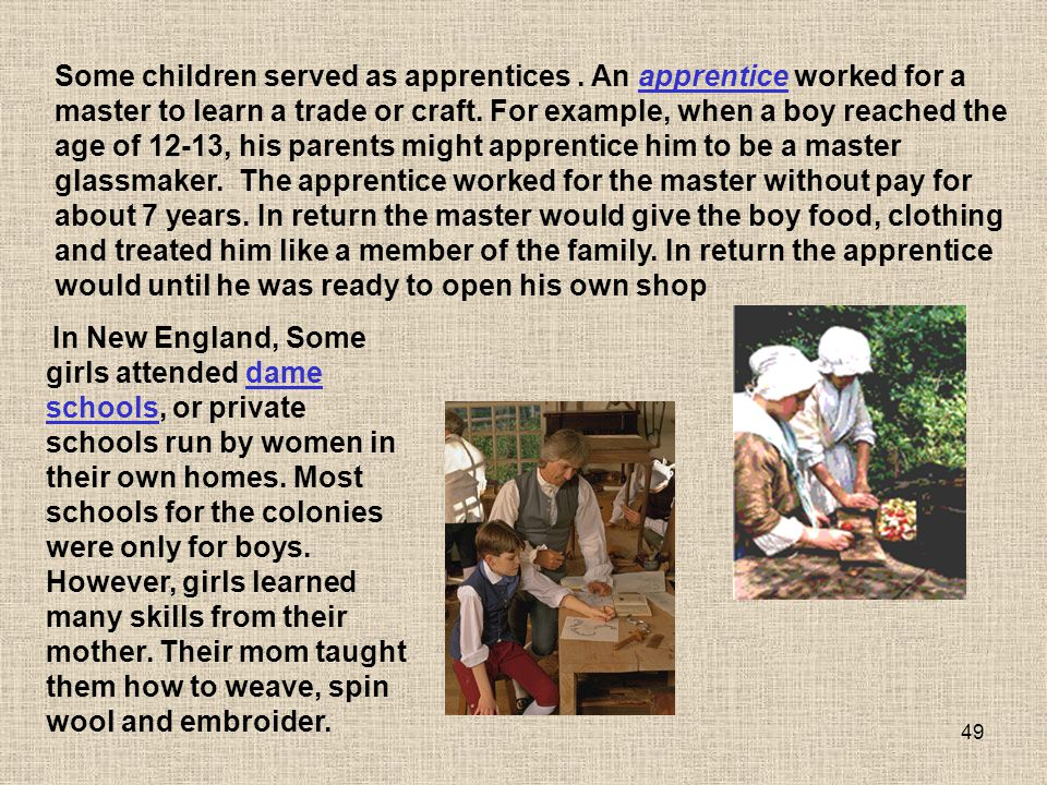 49 Some children served as apprentices. An apprentice worked for a master to learn a trade or craft. For example, when a boy reached the age of 12-13,
