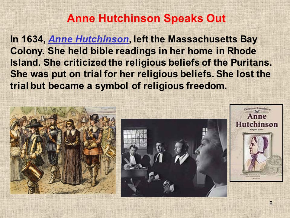 8 In 1634, Anne Hutchinson, left the Massachusetts Bay Colony. She held bible readings in her home in Rhode Island. She criticized the religious belie