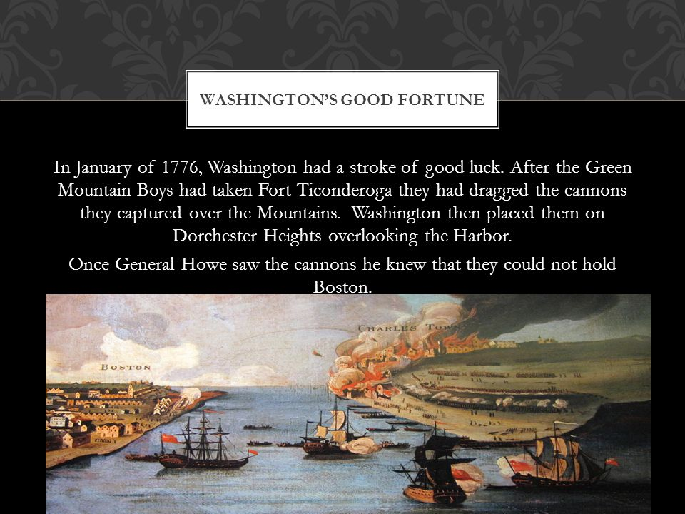 In January of 1776, Washington had a stroke of good luck. After the Green Mountain Boys had taken Fort Ticonderoga they had dragged the cannons they c
