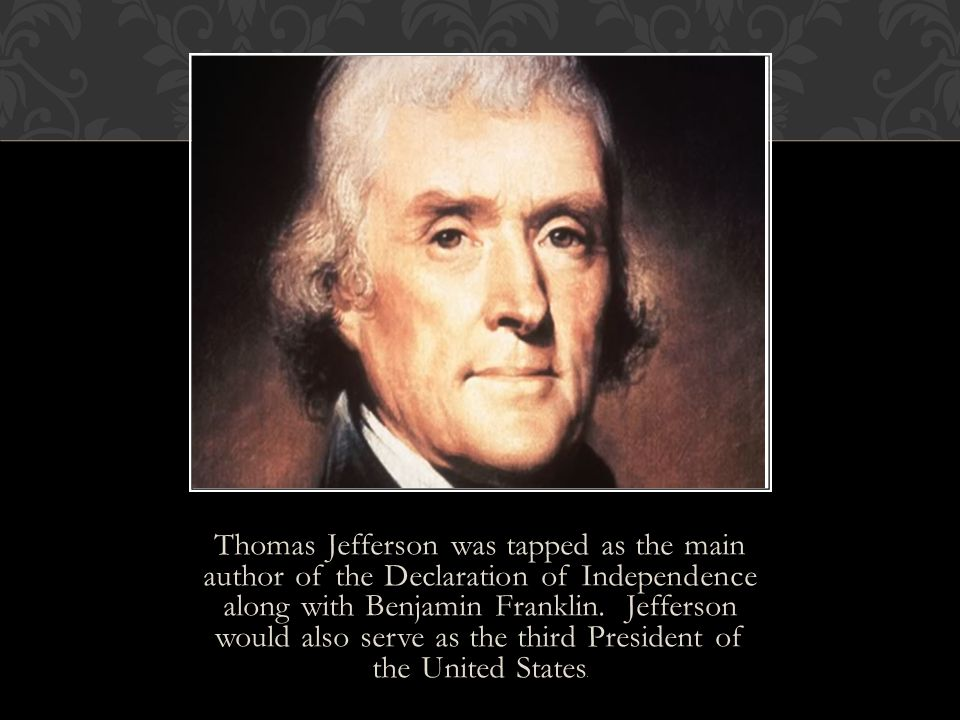 Thomas Jefferson was tapped as the main author of the Declaration of Independence along with Benjamin Franklin. Jefferson would also serve as the thir
