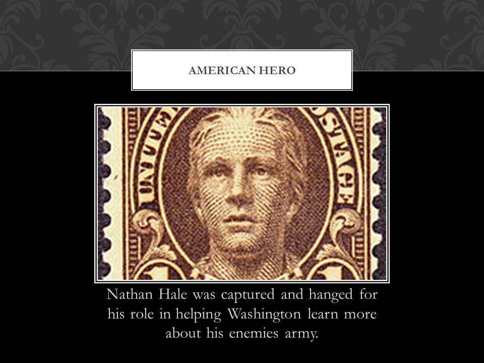 Nathan Hale was captured and hanged for his role in helping Washington learn more about his enemies army. AMERICAN HERO