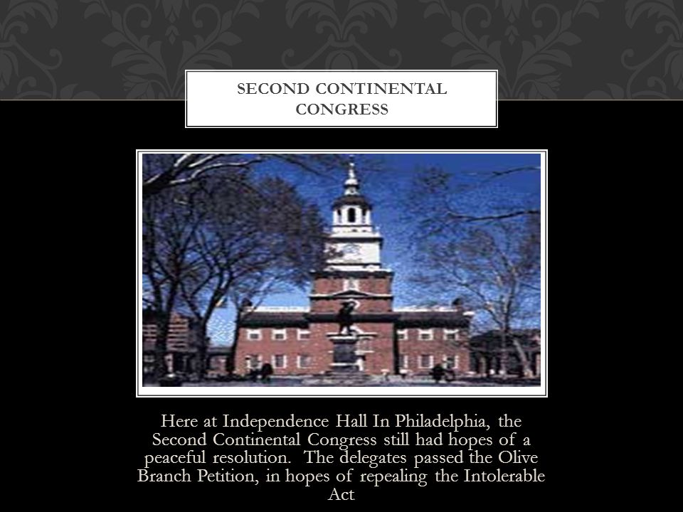 Here at Independence Hall In Philadelphia, the Second Continental Congress still had hopes of a peaceful resolution. The delegates passed the Olive Br