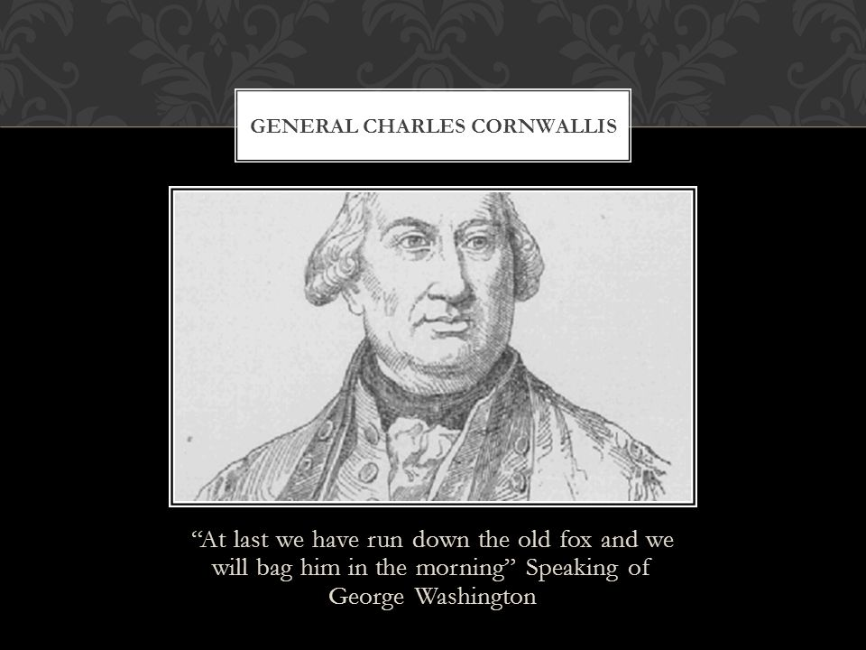 """""""At last we have run down the old fox and we will bag him in the morning"""" Speaking of George Washington GENERAL CHARLES CORNWALLIS"""