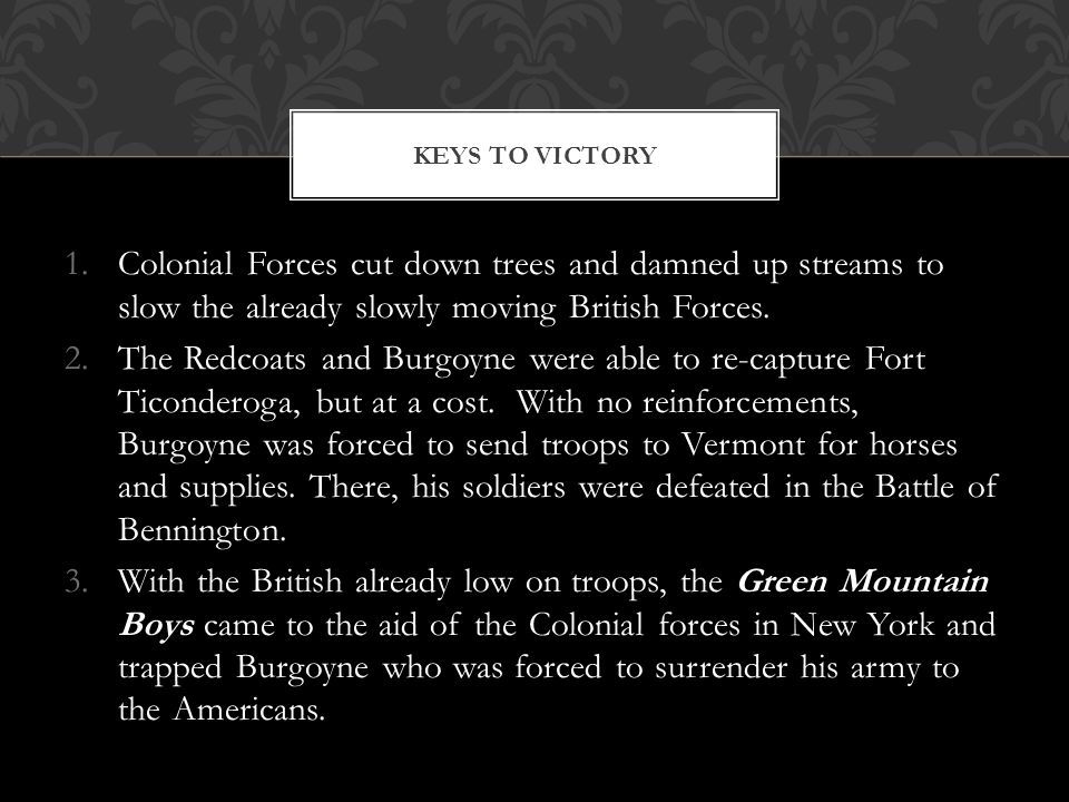 1.Colonial Forces cut down trees and damned up streams to slow the already slowly moving British Forces. 2.The Redcoats and Burgoyne were able to re-c