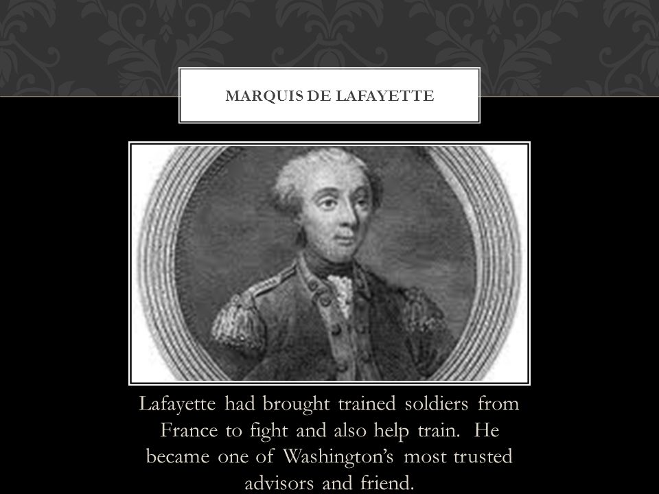 Lafayette had brought trained soldiers from France to fight and also help train. He became one of Washington's most trusted advisors and friend. MARQU