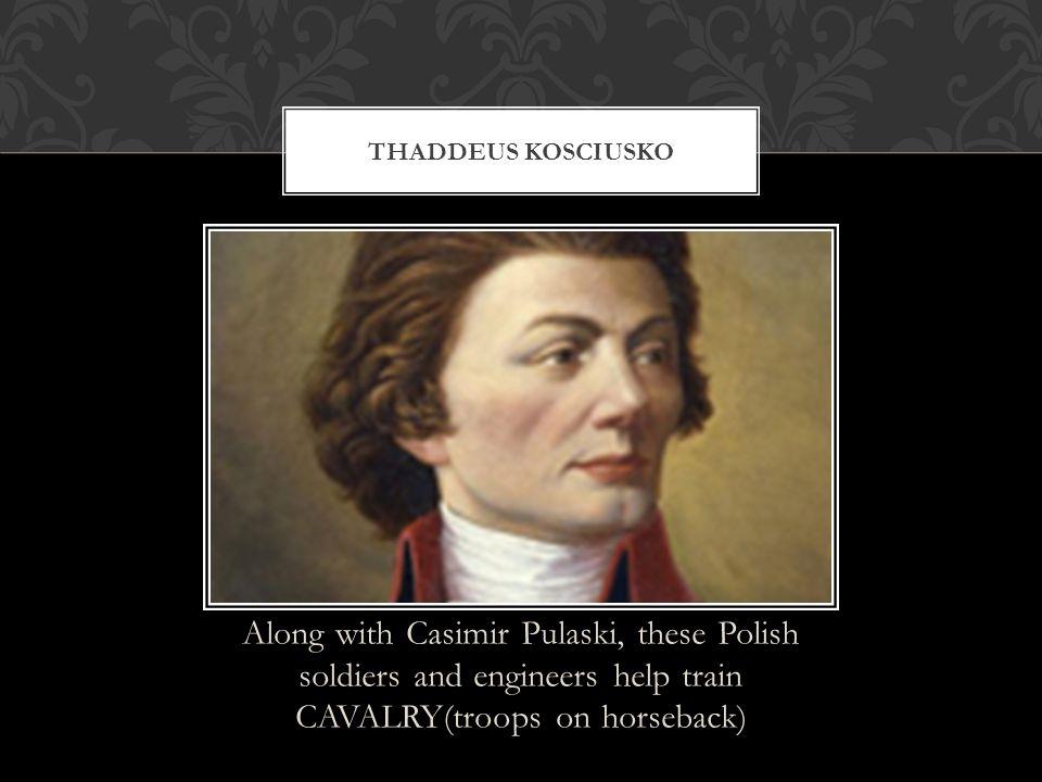 Along with Casimir Pulaski, these Polish soldiers and engineers help train CAVALRY(troops on horseback) THADDEUS KOSCIUSKO