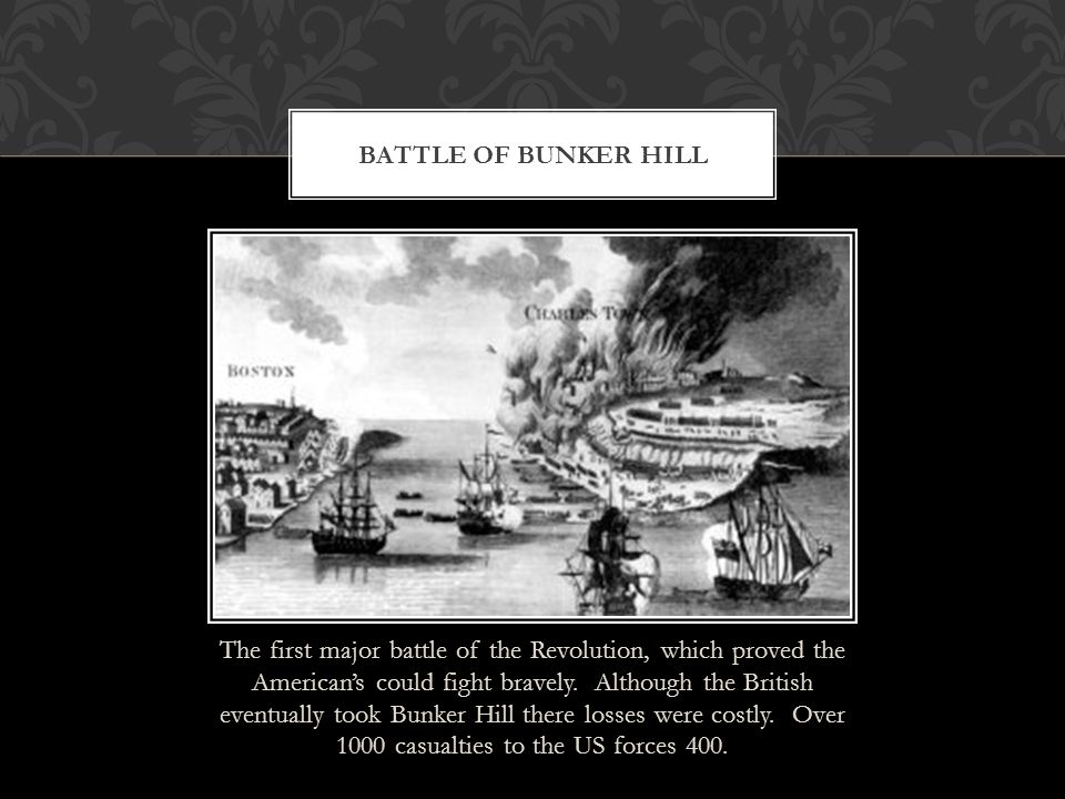 The first major battle of the Revolution, which proved the American's could fight bravely. Although the British eventually took Bunker Hill there loss