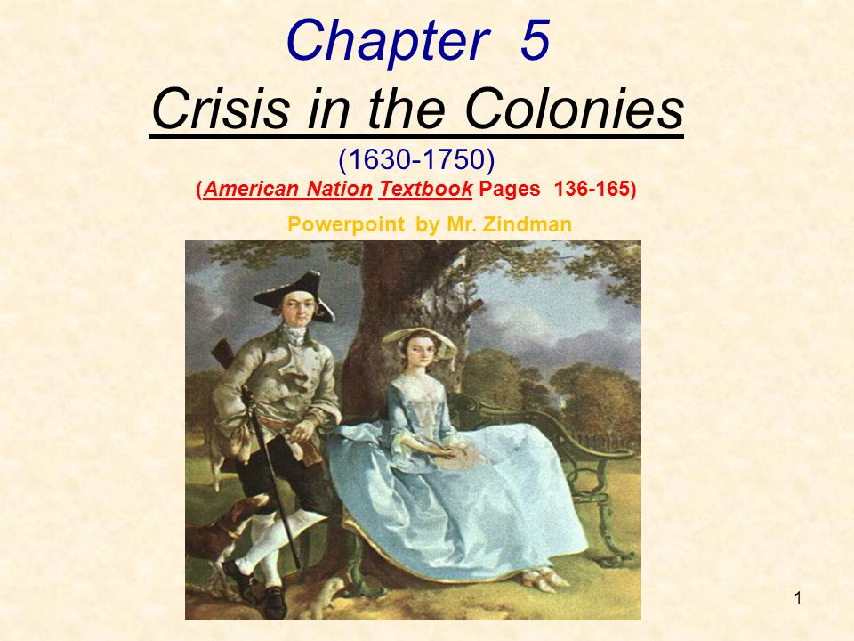 1 Chapter 5 Crisis in the Colonies (1630-1750) (American Nation Textbook Pages 136-165) Powerpoint by Mr. Zindman