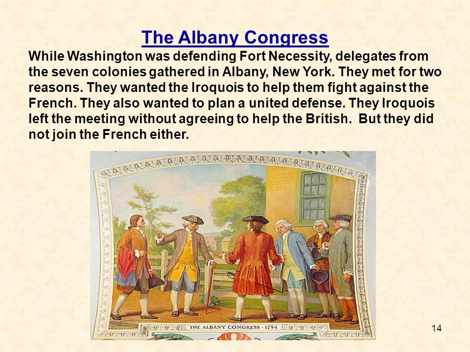 14 The Albany Congress While Washington was defending Fort Necessity, delegates from the seven colonies gathered in Albany, New York. They met for two