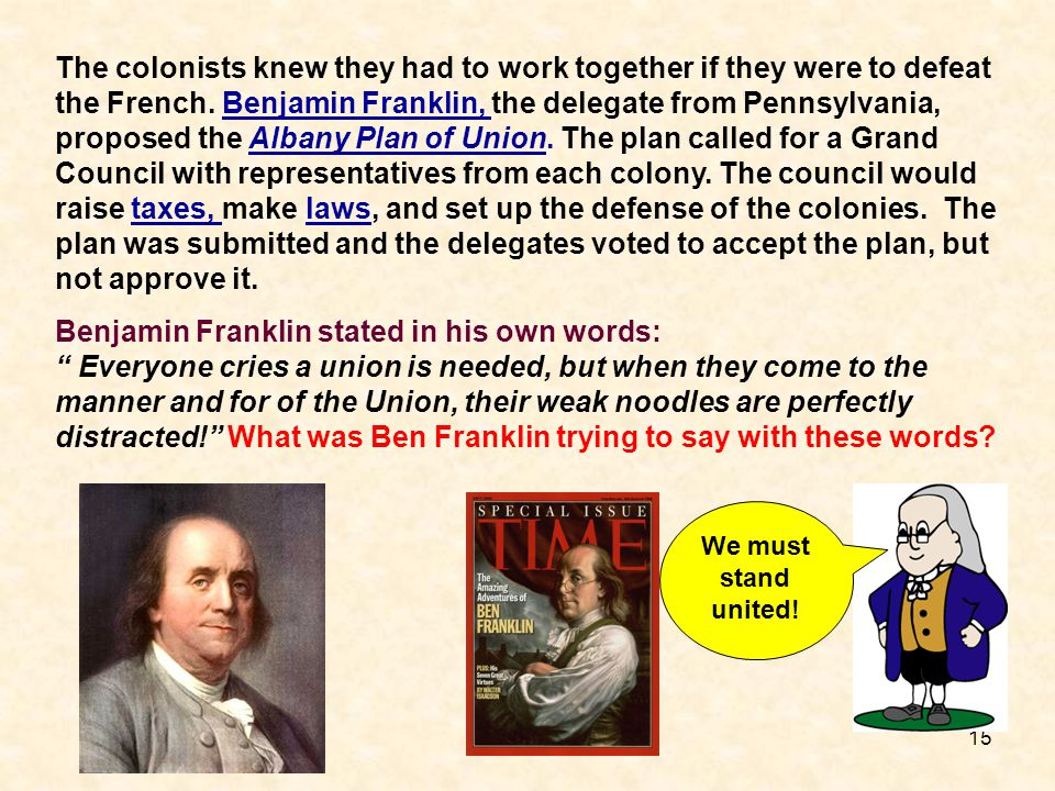 15 The colonists knew they had to work together if they were to defeat the French. Benjamin Franklin, the delegate from Pennsylvania, proposed the Alb