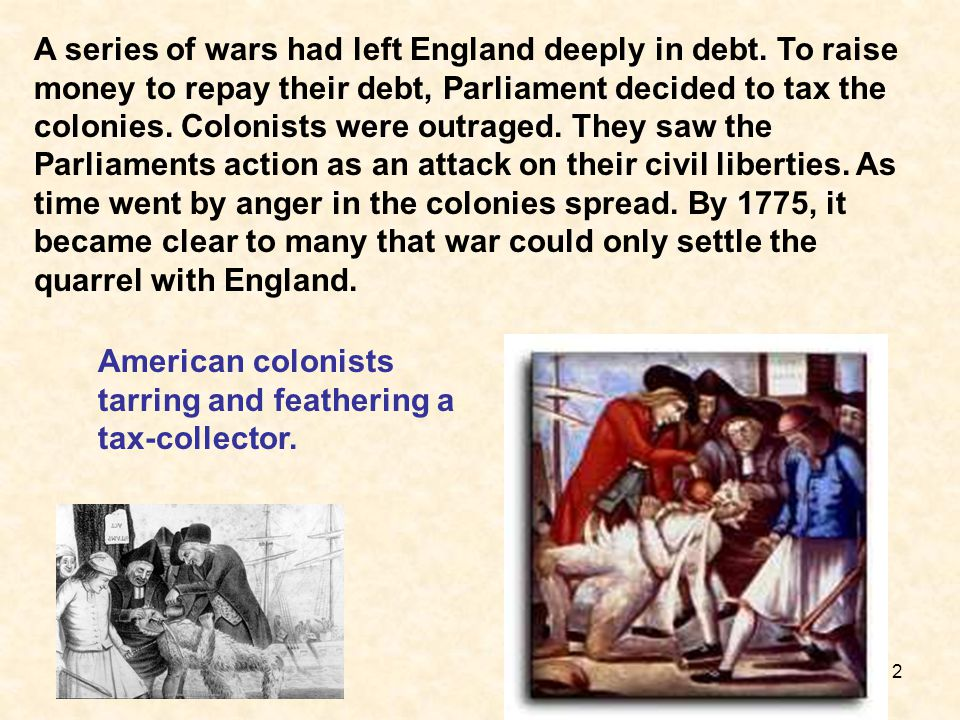 2 A series of wars had left England deeply in debt. To raise money to repay their debt, Parliament decided to tax the colonies. Colonists were outrage