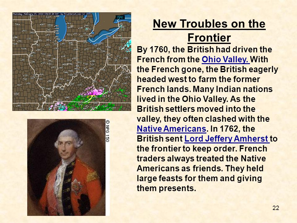 22 New Troubles on the Frontier By 1760, the British had driven the French from the Ohio Valley. With the French gone, the British eagerly headed west