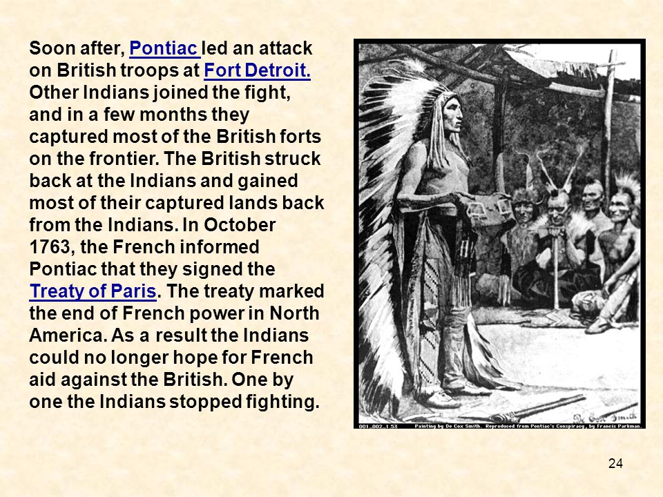 24 Soon after, Pontiac led an attack on British troops at Fort Detroit. Other Indians joined the fight, and in a few months they captured most of the