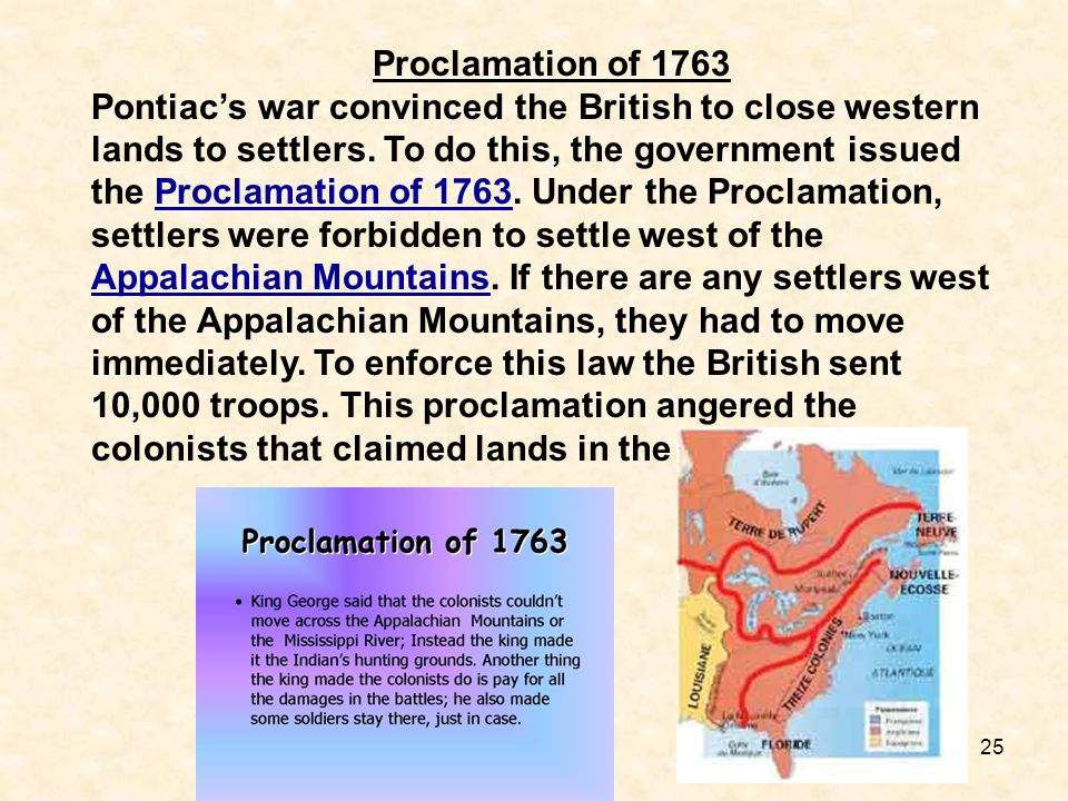 25 Proclamation of 1763 Pontiac's war convinced the British to close western lands to settlers. To do this, the government issued the Proclamation of