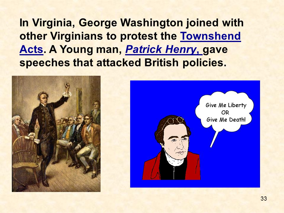 33 In Virginia, George Washington joined with other Virginians to protest the Townshend Acts. A Young man, Patrick Henry, gave speeches that attacked