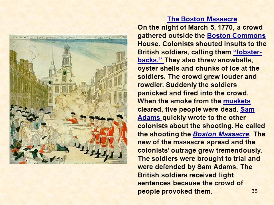 35 The Boston Massacre On the night of March 5, 1770, a crowd gathered outside the Boston Commons House. Colonists shouted insults to the British sold