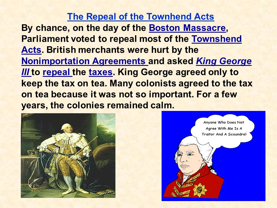 36 The Repeal of the Townhend Acts By chance, on the day of the Boston Massacre, Parliament voted to repeal most of the Townshend Acts. British mercha