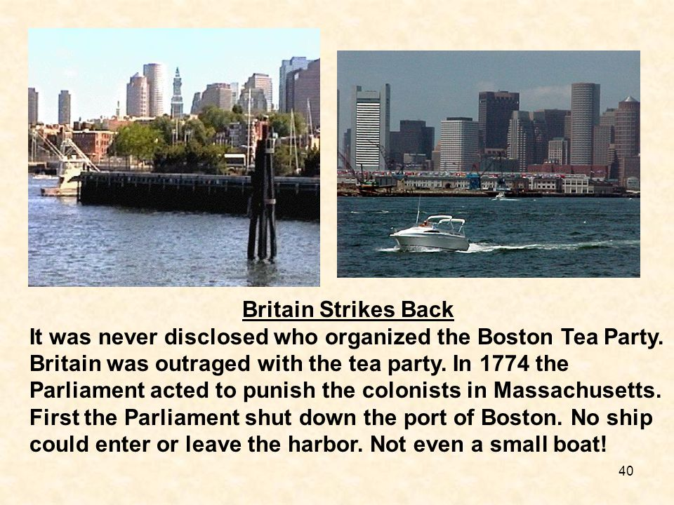 40 Britain Strikes Back It was never disclosed who organized the Boston Tea Party. Britain was outraged with the tea party. In 1774 the Parliament act