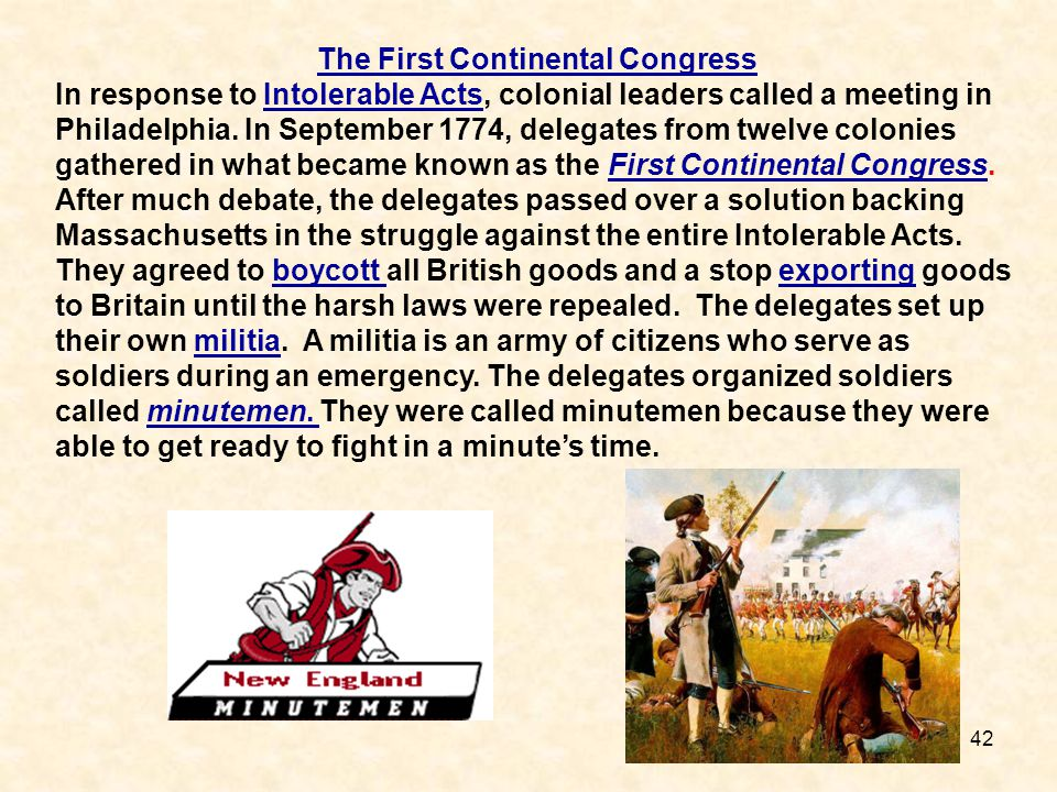 42 The First Continental Congress In response to Intolerable Acts, colonial leaders called a meeting in Philadelphia. In September 1774, delegates fro