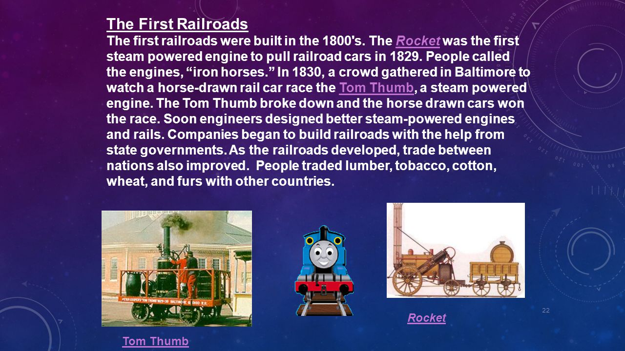 22 The First Railroads The first railroads were built in the 1800's. The Rocket was the first steam powered engine to pull railroad cars in 1829. Peop