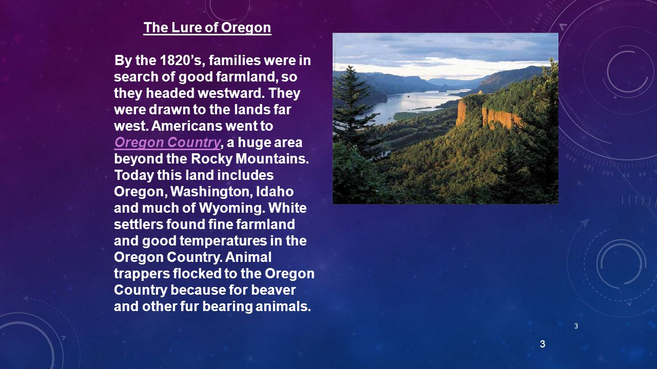 3 3 The Lure of Oregon By the 1820's, families were in search of good farmland, so they headed westward. They were drawn to the lands far west. Americ