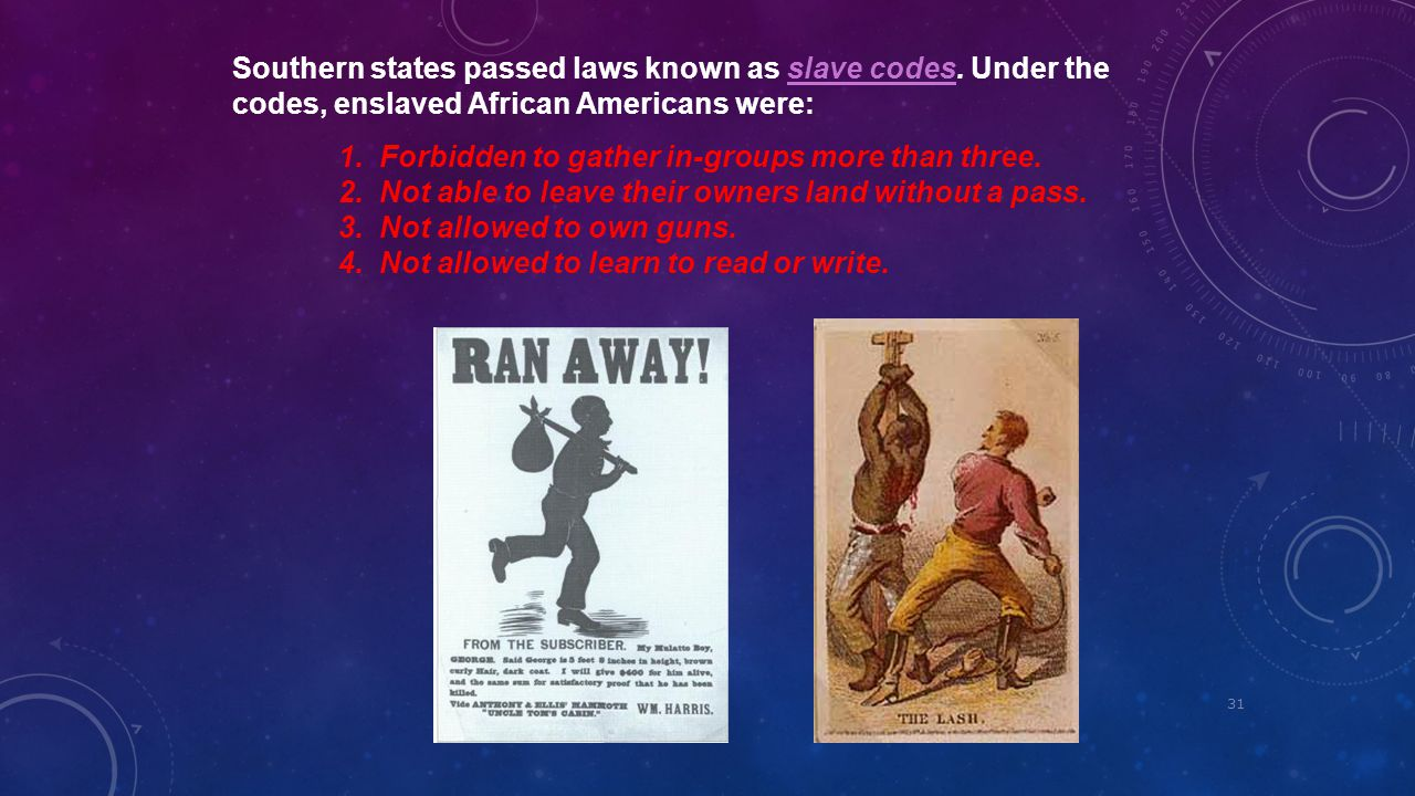 31 Southern states passed laws known as slave codes. Under the codes, enslaved African Americans were:slave codes 1. Forbidden to gather in-groups mor