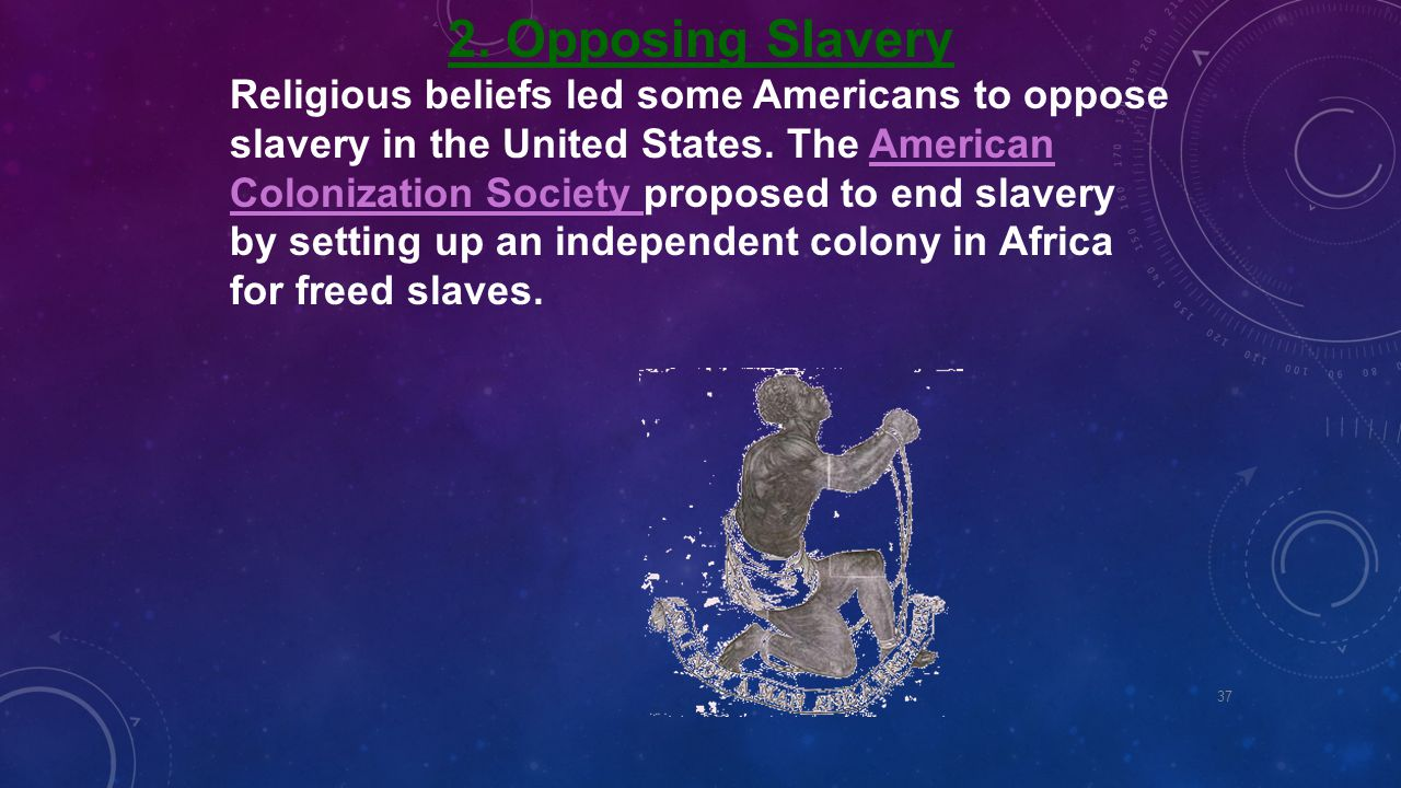 2. Opposing Slavery Religious beliefs led some Americans to oppose slavery in the United States. The American Colonization Society proposed to end sla