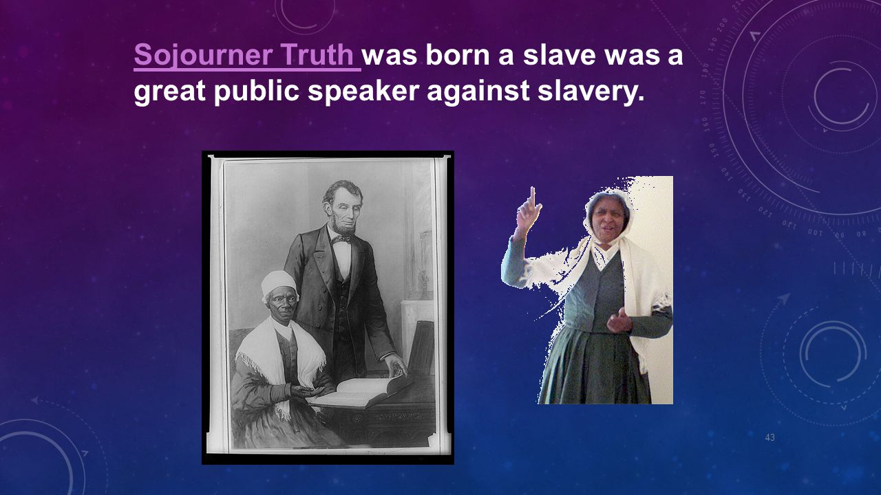 Sojourner Truth Sojourner Truth was born a slave was a great public speaker against slavery. 43