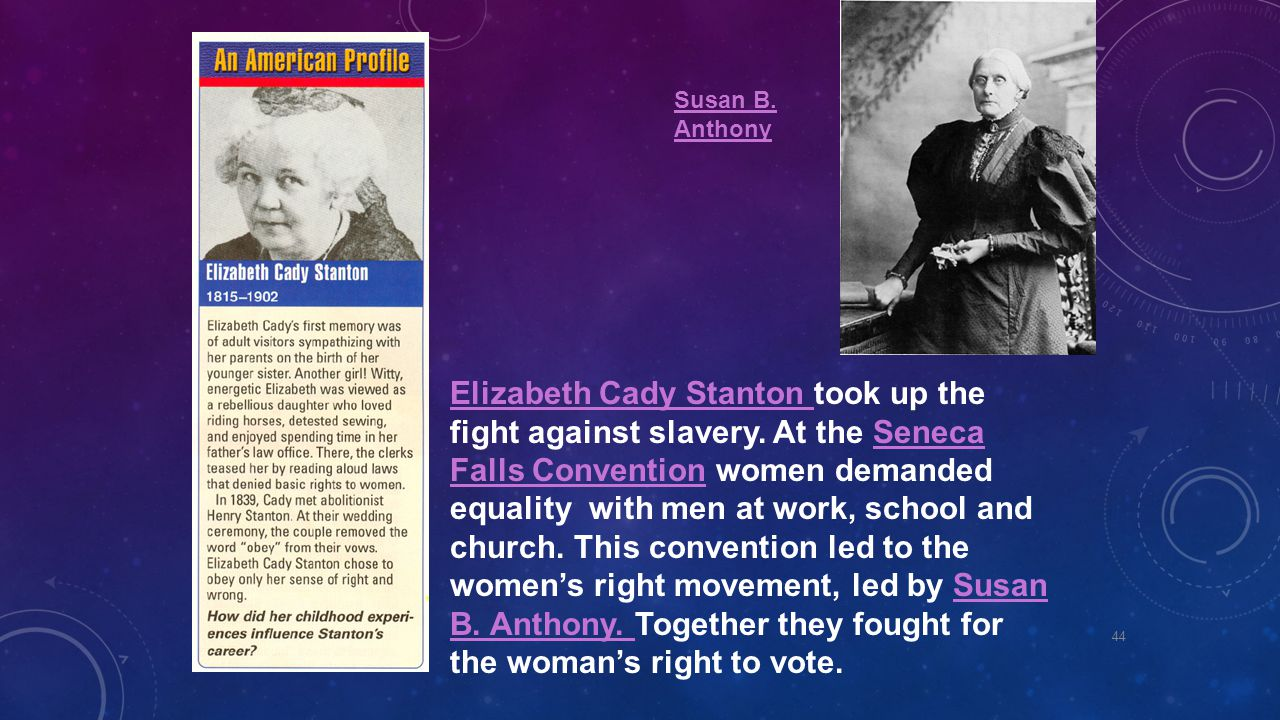 Elizabeth Cady Stanton Elizabeth Cady Stanton took up the fight against slavery. At the Seneca Falls Convention women demanded equality with men at wo
