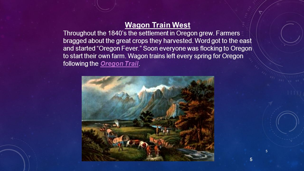 5 5 Wagon Train West Throughout the 1840's the settlement in Oregon grew. Farmers bragged about the great crops they harvested. Word got to the east a