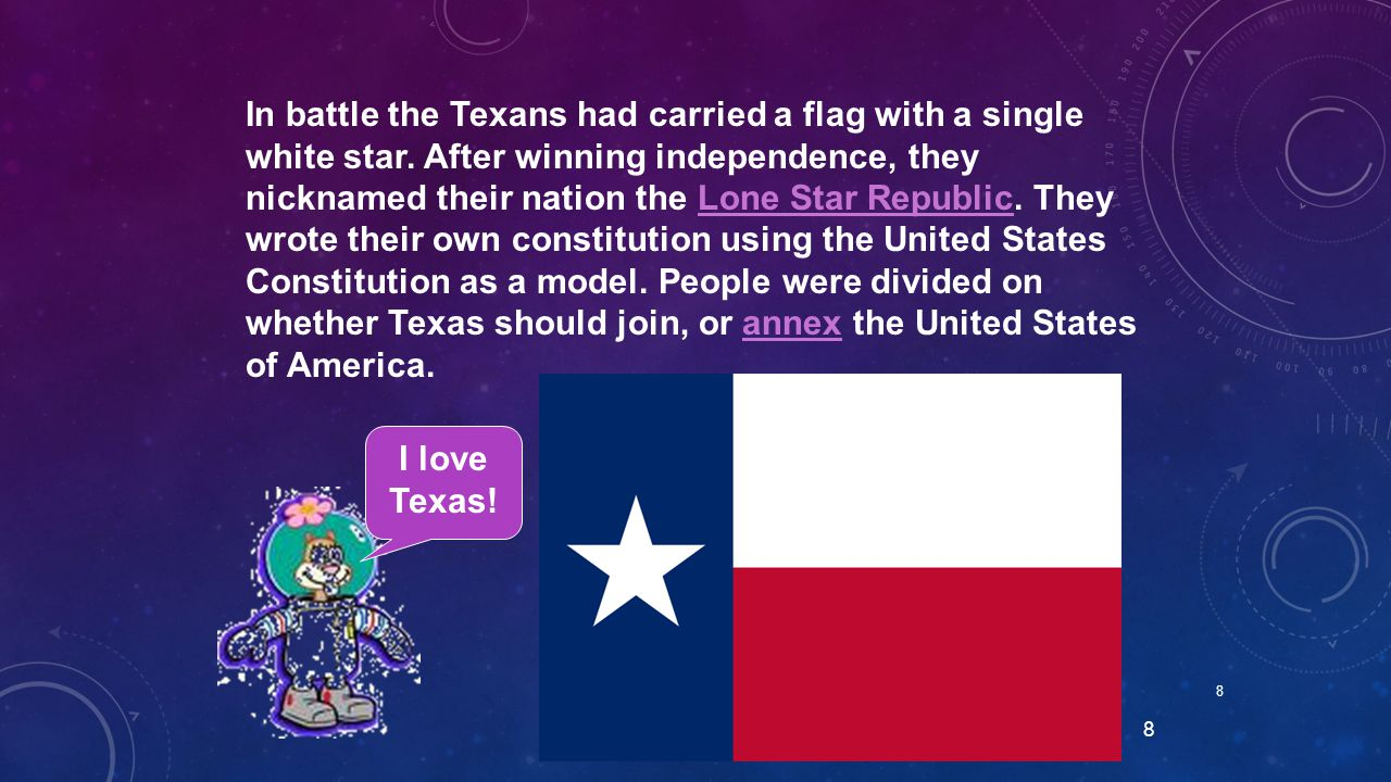 8 8 In battle the Texans had carried a flag with a single white star. After winning independence, they nicknamed their nation the Lone Star Republic.