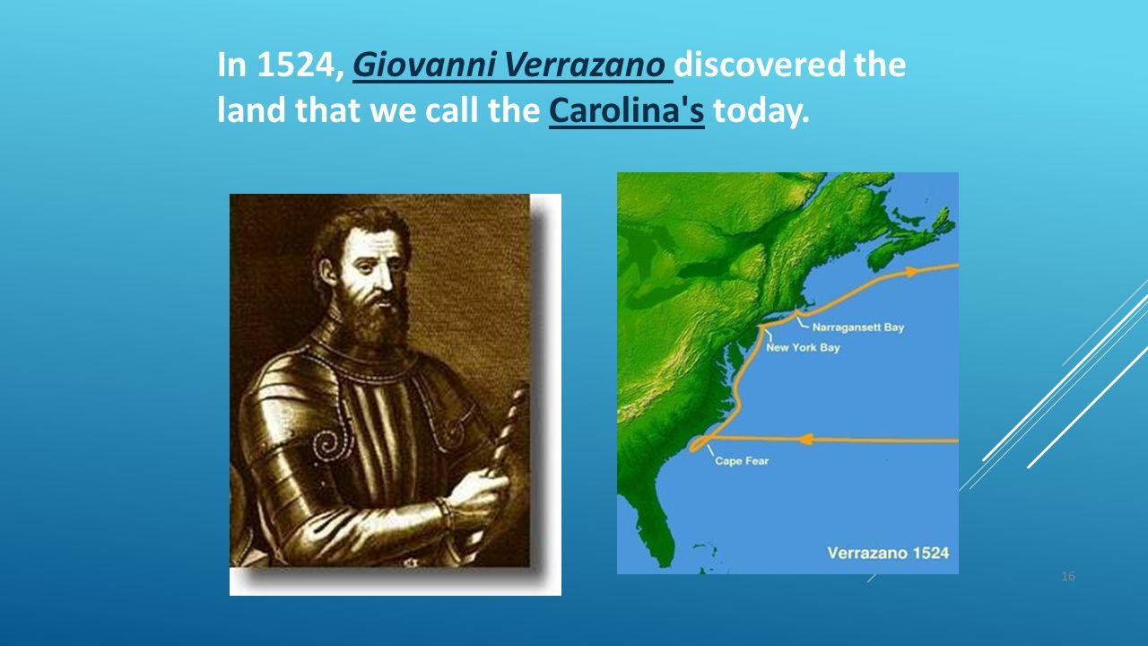 16 In 1524, Giovanni Verrazano discovered the land that we call the Carolina's today.Giovanni Verrazano Carolina's