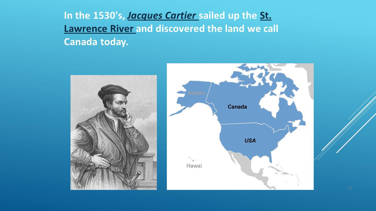 17 In the 1530's, Jacques Cartier sailed up the St. Lawrence River and discovered the land we call Canada today.Jacques Cartier St. Lawrence River