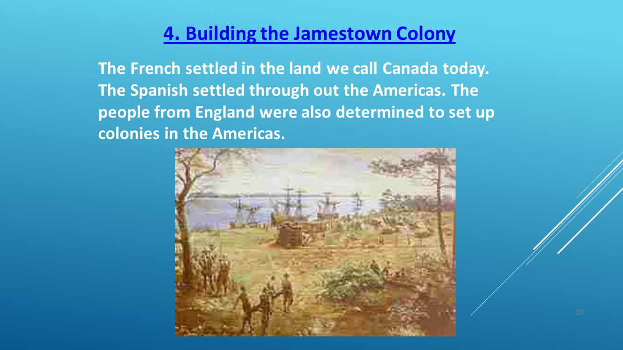 20 4. Building the Jamestown Colony The French settled in the land we call Canada today. The Spanish settled through out the Americas. The people from