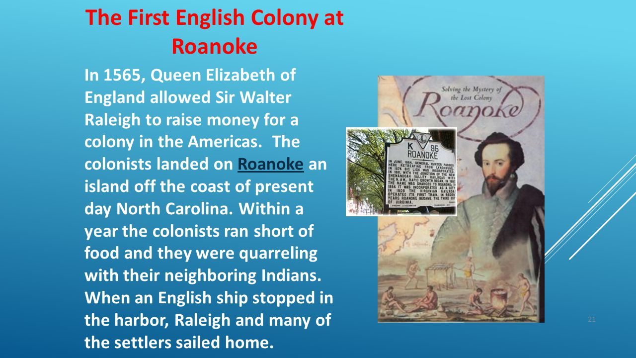 21 The First English Colony at Roanoke In 1565, Queen Elizabeth of England allowed Sir Walter Raleigh to raise money for a colony in the Americas. The